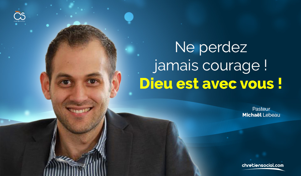 Ne perdez jamais courage ! Dieu est avec vous ! – Pasteur Michaël Lebeau