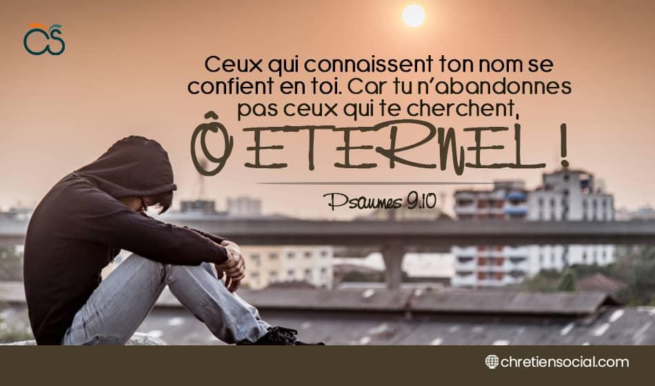 Ceux qui connaissent ton nom se confient en toi. Car tu n'abandonnes pas ceux qui te cherchent, ô Eternel!