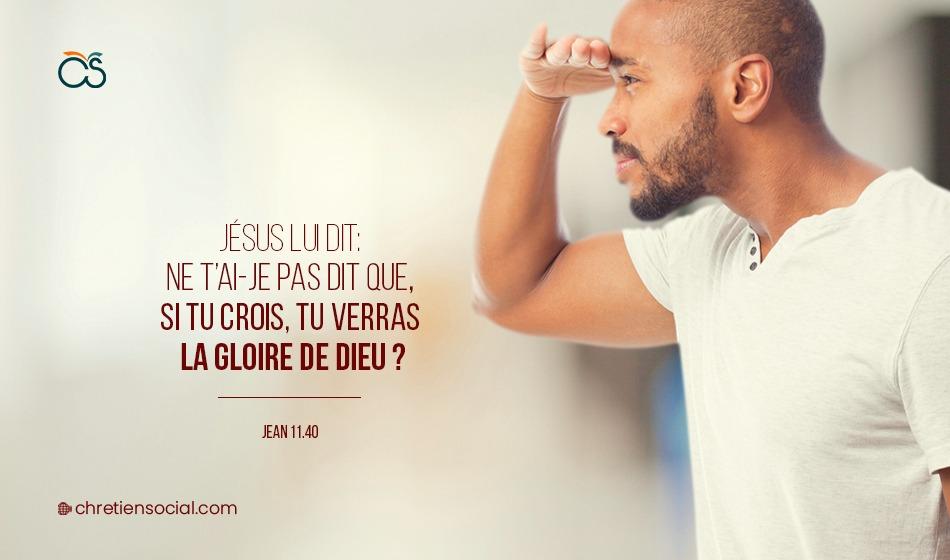 Jésus lui dit: Ne t'ai-je pas dit que, si tu crois, tu verras la gloire de Dieu?